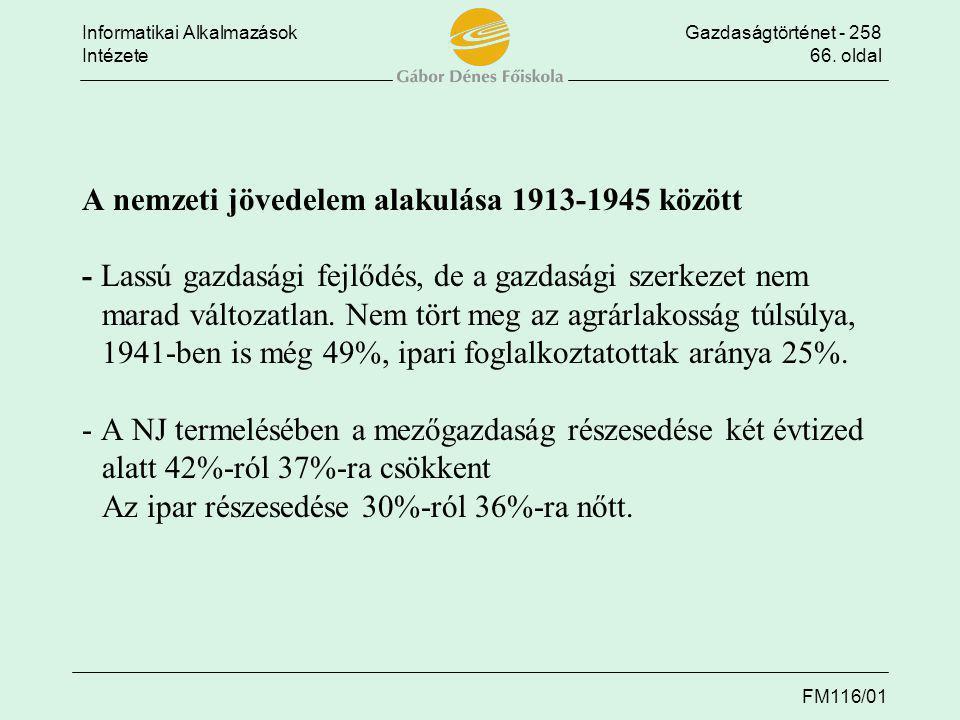 Informatikai AlkalmazásokGazdaságtörténet - 258 Intézete66. oldal FM116/01 A nemzeti jövedelem alakulása 1913-1945 között - Lassú gazdasági fejlődés,
