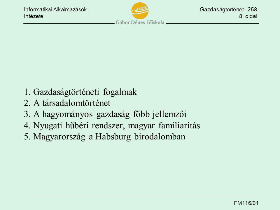Informatikai AlkalmazásokGazdaságtörténet - 258 Intézete8. oldal FM116/01 1. Gazdaságtörténeti fogalmak 2. A társadalomtörténet 3. A hagyományos gazda