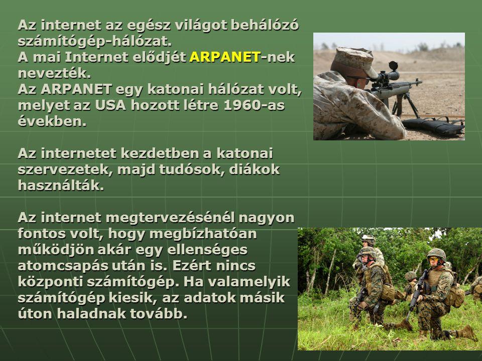 Az internet az egész világot behálózó számítógép-hálózat. A mai Internet elődjét ARPANET-nek nevezték. Az ARPANET egy katonai hálózat volt, melyet az
