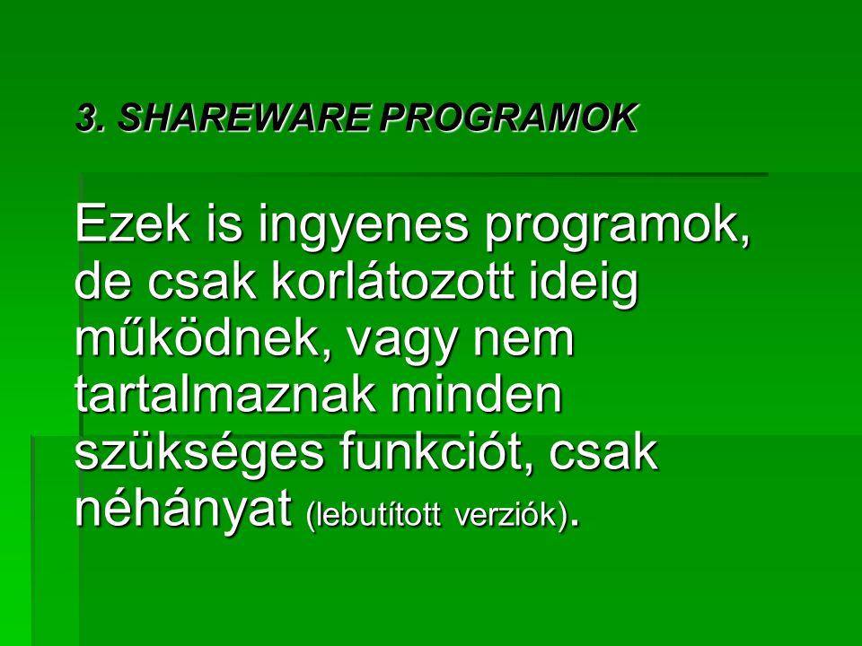 3. SHAREWARE PROGRAMOK Ezek is ingyenes programok, de csak korlátozott ideig működnek, vagy nem tartalmaznak minden szükséges funkciót, csak néhányat