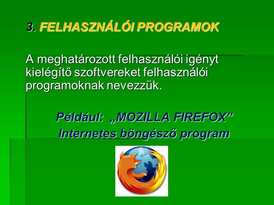 """3. FELHASZNÁLÓI PROGRAMOK A meghatározott felhasználói igényt kielégítő szoftvereket felhasználói programoknak nevezzük. Például: """"MOZILLA FIREFOX"""" In"""