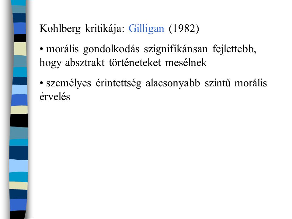 Kohlberg kritikája: Gilligan (1982) morális gondolkodás szignifikánsan fejlettebb, hogy absztrakt történeteket mesélnek személyes érintettség alacsonyabb szintű morális érvelés
