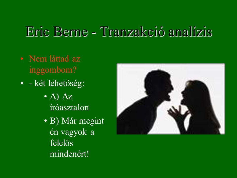 Eric Berne - Tranzakció analízis Nem láttad az inggombom? - két lehetőség: A) Az íróasztalon B) Már megint én vagyok a felelős mindenért!