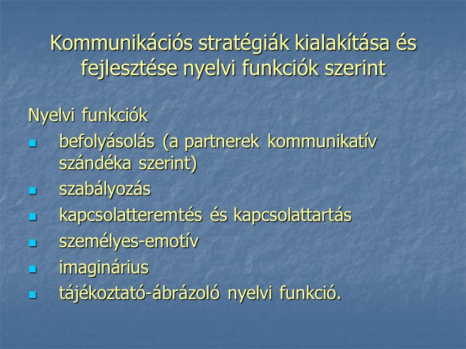 Kommunikációs stratégiák kialakítása és fejlesztése nyelvi funkciók szerint Nyelvi funkciók befolyásolás (a partnerek kommunikatív szándéka szerint) b