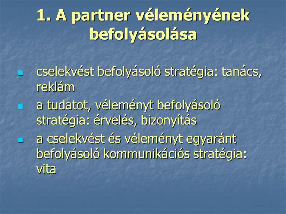 1. A partner véleményének befolyásolása cselekvést befolyásoló stratégia: tanács, reklám cselekvést befolyásoló stratégia: tanács, reklám a tudatot, v