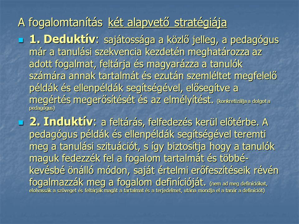A fogalomtanítás két alapvető stratégiája 1. Deduktív: sajátossága a közlő jelleg, a pedagógus már a tanulási szekvencia kezdetén meghatározza az adot