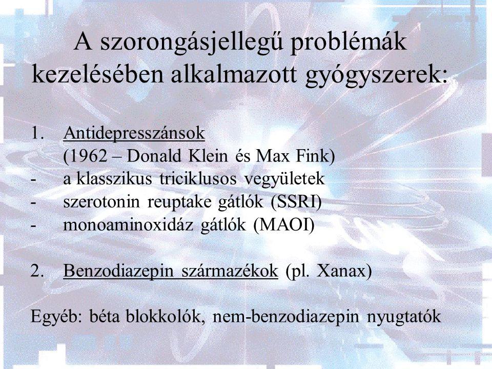 A szorongásjellegű problémák kezelésében alkalmazott gyógyszerek: 1.Antidepresszánsok (1962 – Donald Klein és Max Fink) - a klasszikus triciklusos vegyületek -szerotonin reuptake gátlók (SSRI) - monoaminoxidáz gátlók (MAOI) 2.Benzodiazepin származékok (pl.