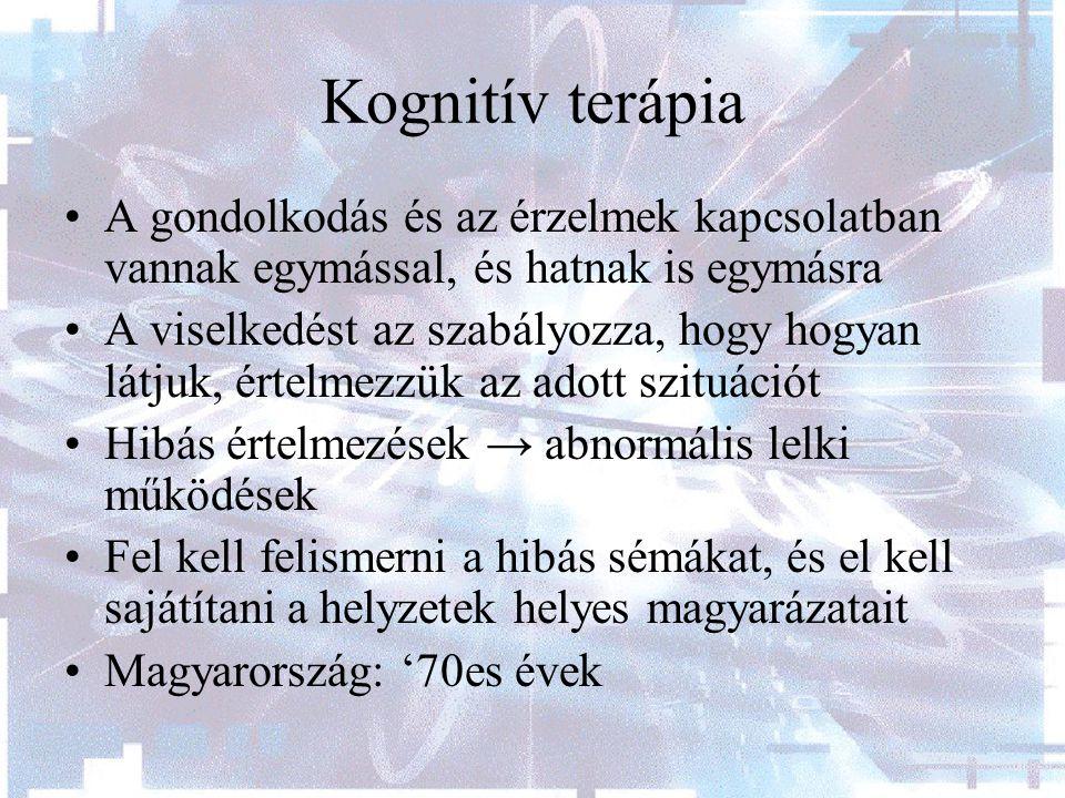 Kognitív terápia A gondolkodás és az érzelmek kapcsolatban vannak egymással, és hatnak is egymásra A viselkedést az szabályozza, hogy hogyan látjuk, értelmezzük az adott szituációt Hibás értelmezések → abnormális lelki működések Fel kell felismerni a hibás sémákat, és el kell sajátítani a helyzetek helyes magyarázatait Magyarország: '70es évek