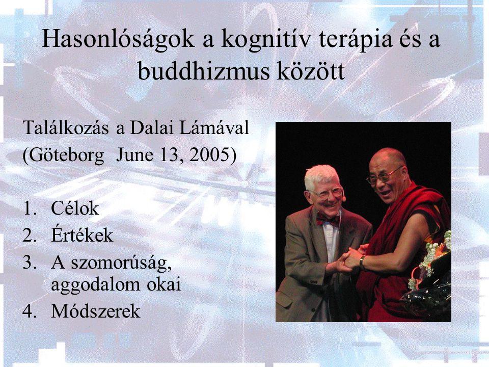 Hasonlóságok a kognitív terápia és a buddhizmus között Találkozás a Dalai Lámával (Göteborg June 13, 2005) 1.Célok 2.Értékek 3.A szomorúság, aggodalom okai 4.Módszerek