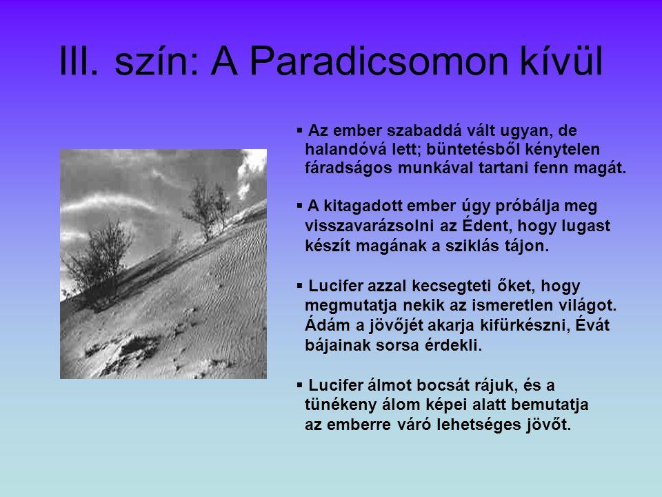 III. szín: A Paradicsomon kívül  Az ember szabaddá vált ugyan, de halandóvá lett; büntetésből kénytelen fáradságos munkával tartani fenn magát.  A k