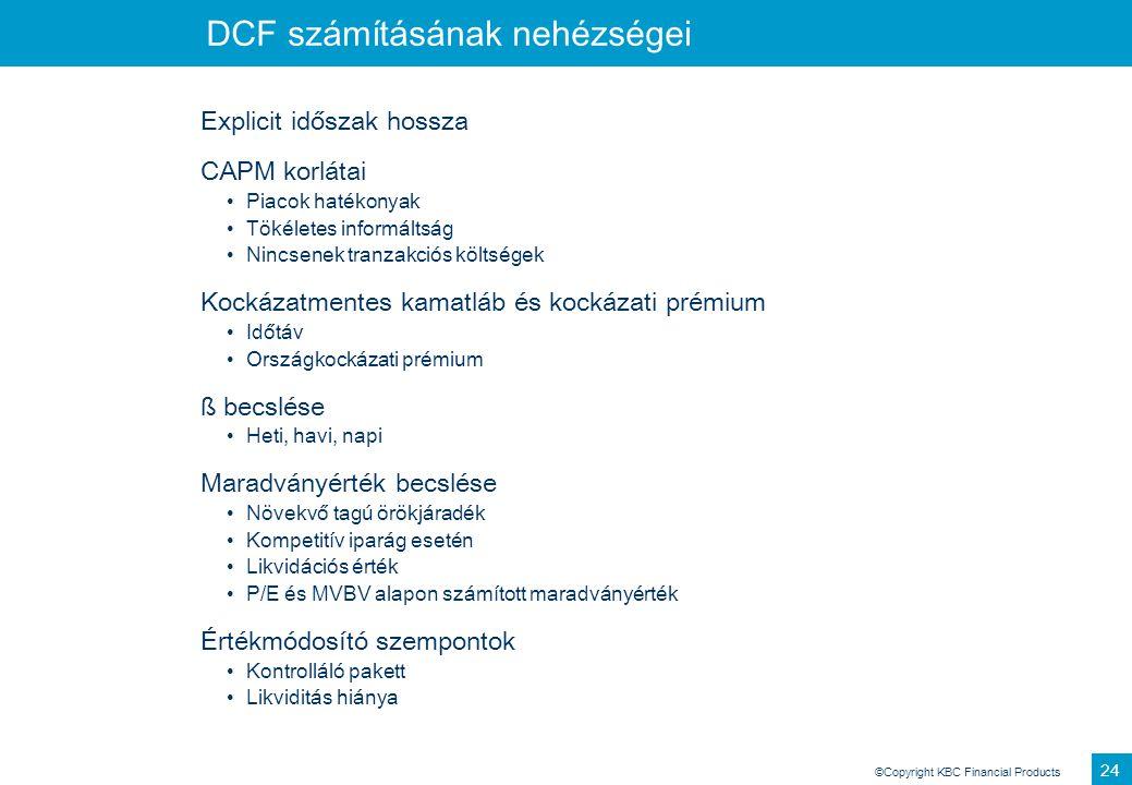 ©Copyright KBC Financial Products 24 DCF számításának nehézségei Explicit időszak hossza CAPM korlátai Piacok hatékonyak Tökéletes informáltság Nincse