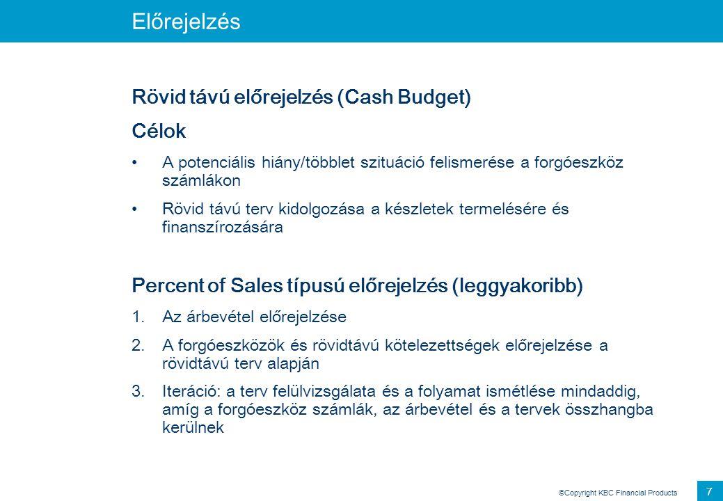 ©Copyright KBC Financial Products 7 Előrejelzés Rövid távú előrejelzés (Cash Budget) Célok A potenciális hiány/többlet szituáció felismerése a forgóes