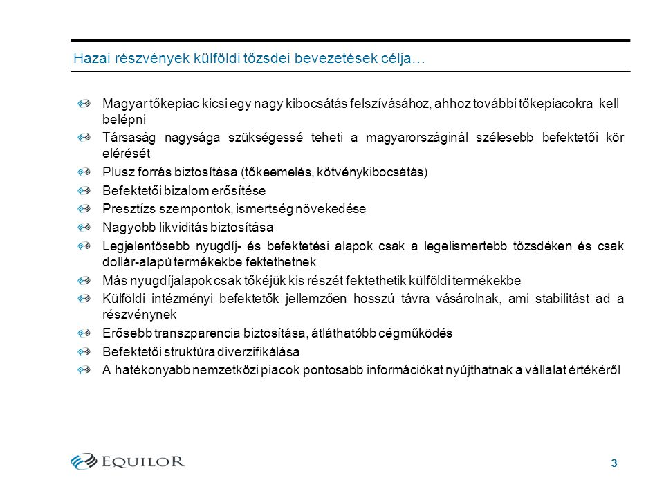 3 Hazai részvények külföldi tőzsdei bevezetések célja… Magyar tőkepiac kicsi egy nagy kibocsátás felszívásához, ahhoz további tőkepiacokra kell belépni Társaság nagysága szükségessé teheti a magyarországinál szélesebb befektetői kör elérését Plusz forrás biztosítása (tőkeemelés, kötvénykibocsátás) Befektetői bizalom erősítése Presztízs szempontok, ismertség növekedése Nagyobb likviditás biztosítása Legjelentősebb nyugdíj- és befektetési alapok csak a legelismertebb tőzsdéken és csak dollár-alapú termékekbe fektethetnek Más nyugdíjalapok csak tőkéjük kis részét fektethetik külföldi termékekbe Külföldi intézményi befektetők jellemzően hosszú távra vásárolnak, ami stabilitást ad a részvénynek Erősebb transzparencia biztosítása, átláthatóbb cégműködés Befektetői struktúra diverzifikálása A hatékonyabb nemzetközi piacok pontosabb információkat nyújthatnak a vállalat értékéről