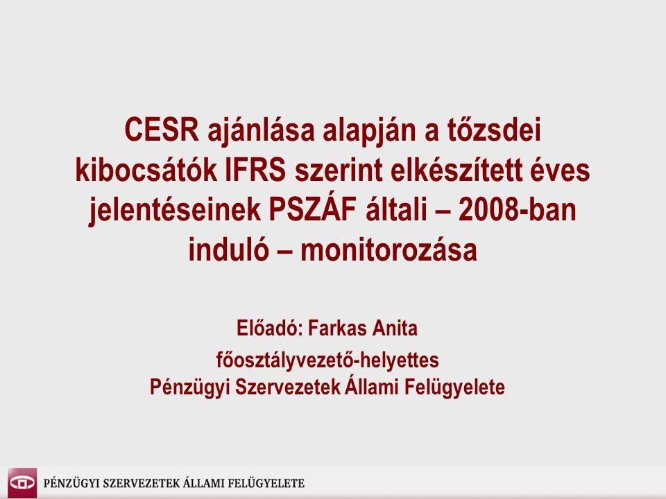 CESR ajánlása alapján a tőzsdei kibocsátók IFRS szerint elkészített éves jelentéseinek PSZÁF általi – 2008-ban induló – monitorozása Előadó: Farkas Anita főosztályvezető-helyettes Pénzügyi Szervezetek Állami Felügyelete