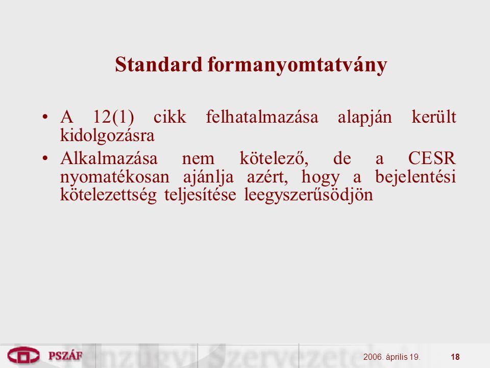 2006. április 19.18 Standard formanyomtatvány A 12(1) cikk felhatalmazása alapján került kidolgozásra Alkalmazása nem kötelező, de a CESR nyomatékosan