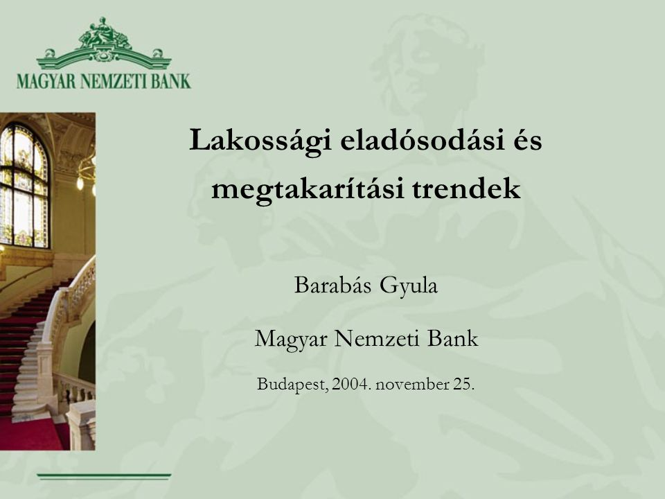 Lakossági eladósodási és megtakarítási trendek Barabás Gyula Magyar Nemzeti Bank Budapest, 2004.