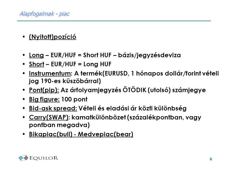 8 Alapfogalmak - piac (Nyitott)pozíció Long – EUR/HUF = Short HUF – bázis/jegyzésdeviza Short – EUR/HUF = Long HUF Instrumentum: A termék(EURUSD, 1 hónapos dollár/forint vételi jog 190-es küszöbárral) Pont(pip): Az árfolyamjegyzés ÖTÖDIK (utolsó) számjegye Big figure: 100 pont Bid-ask spread: Vételi és eladási ár közti különbség Carry(SWAP): kamatkülönbözet (százalékpontban, vagy pontban megadva) Bikapiac(bull) - Medvepiac(bear)