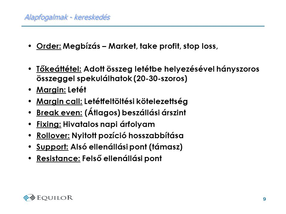 9 Alapfogalmak - kereskedés Order: Megbízás – Market, take profit, stop loss, Tőkeáttétel: Adott összeg letétbe helyezésével hányszoros összeggel spekulálhatok (20-30-szoros) Margin: Letét Margin call: Letétfeltöltési kötelezettség Break even: (Átlagos) beszállási árszint Fixing: Hivatalos napi árfolyam Rollover: Nyitott pozíció hosszabbítása Support: Alsó ellenállási pont (támasz) Resistance: Felső ellenállási pont