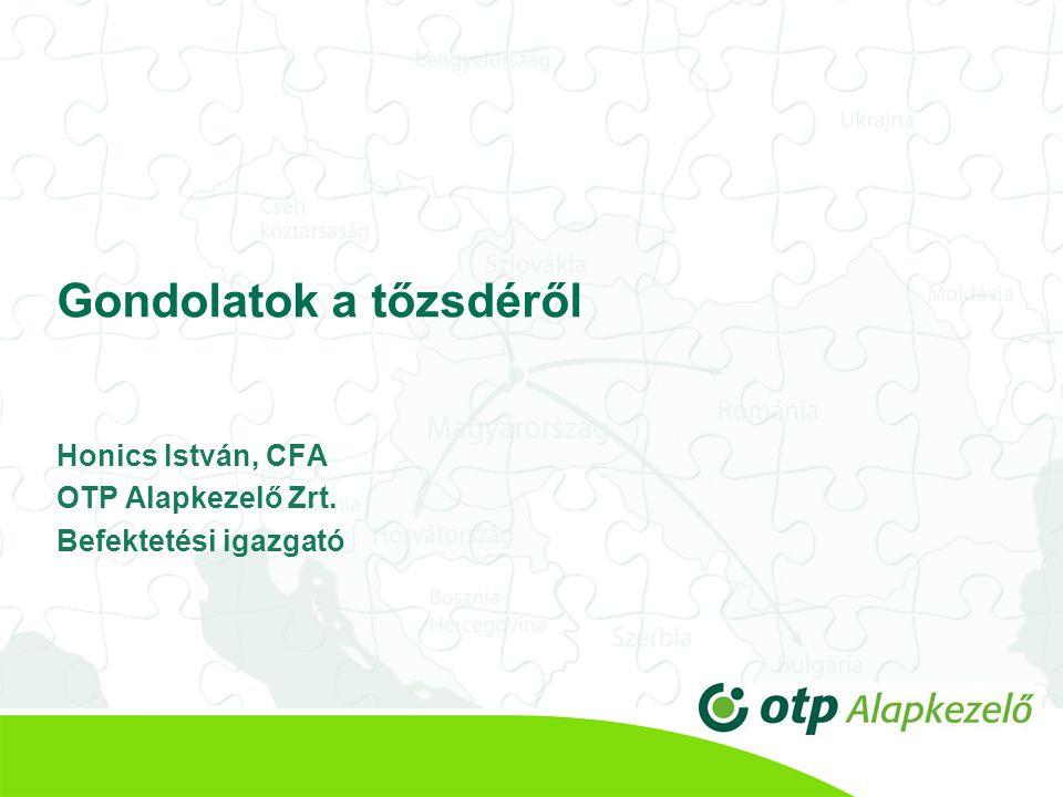 Gondolatok a tőzsdéről Honics István, CFA OTP Alapkezelő Zrt. Befektetési igazgató