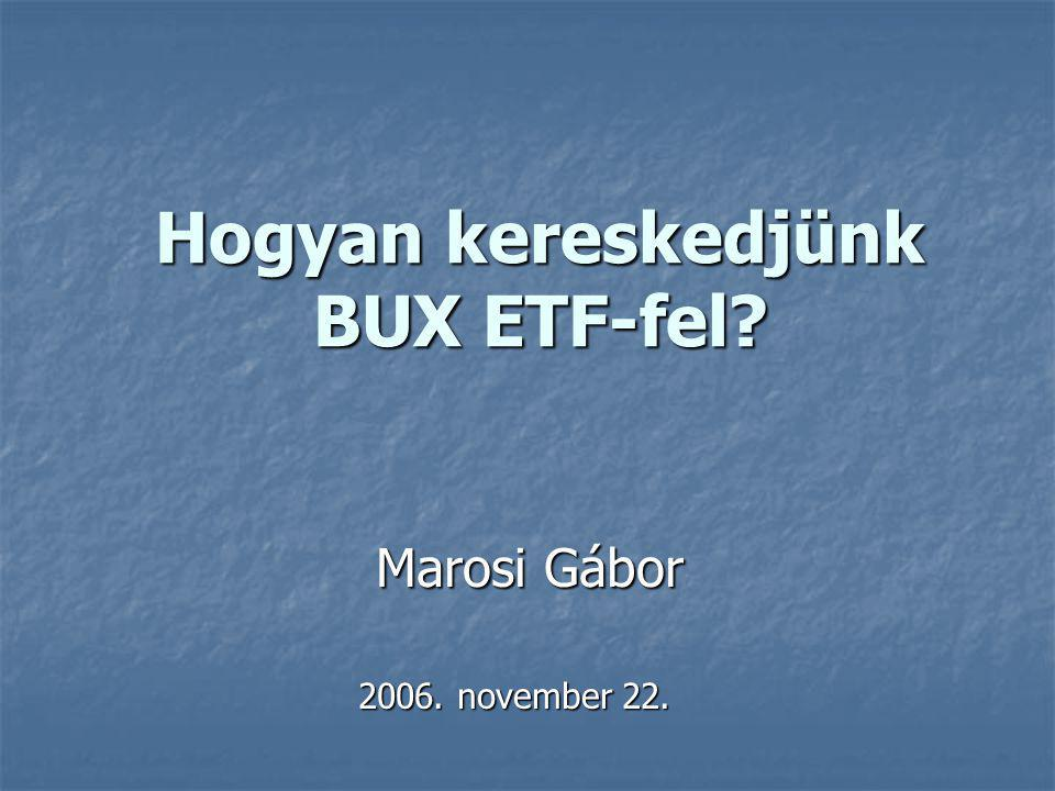Hogyan kereskedjünk BUX ETF-fel? Marosi Gábor Marosi Gábor 2006. november 22.