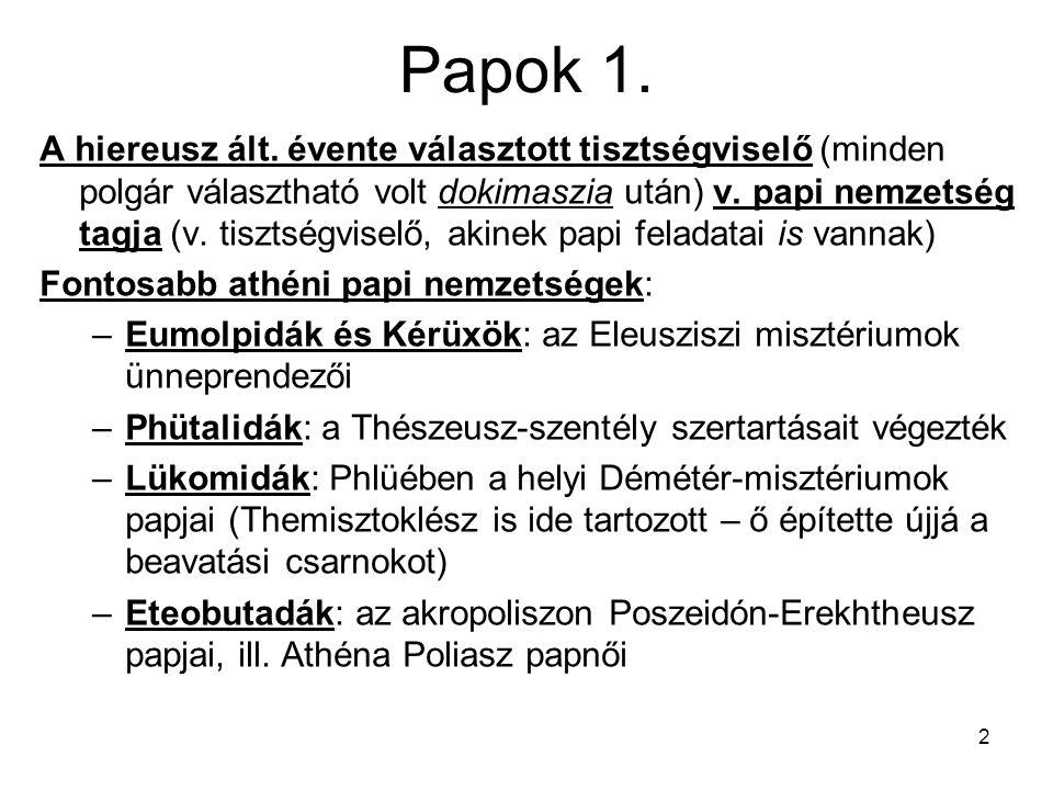 2 Papok 1. A hiereusz ált. évente választott tisztségviselő (minden polgár választható volt dokimaszia után) v. papi nemzetség tagja (v. tisztségvisel