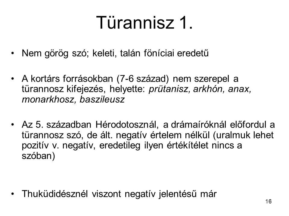 16 Türannisz 1. Nem görög szó; keleti, talán föníciai eredetű A kortárs forrásokban (7-6 század) nem szerepel a türannosz kifejezés, helyette: prütani