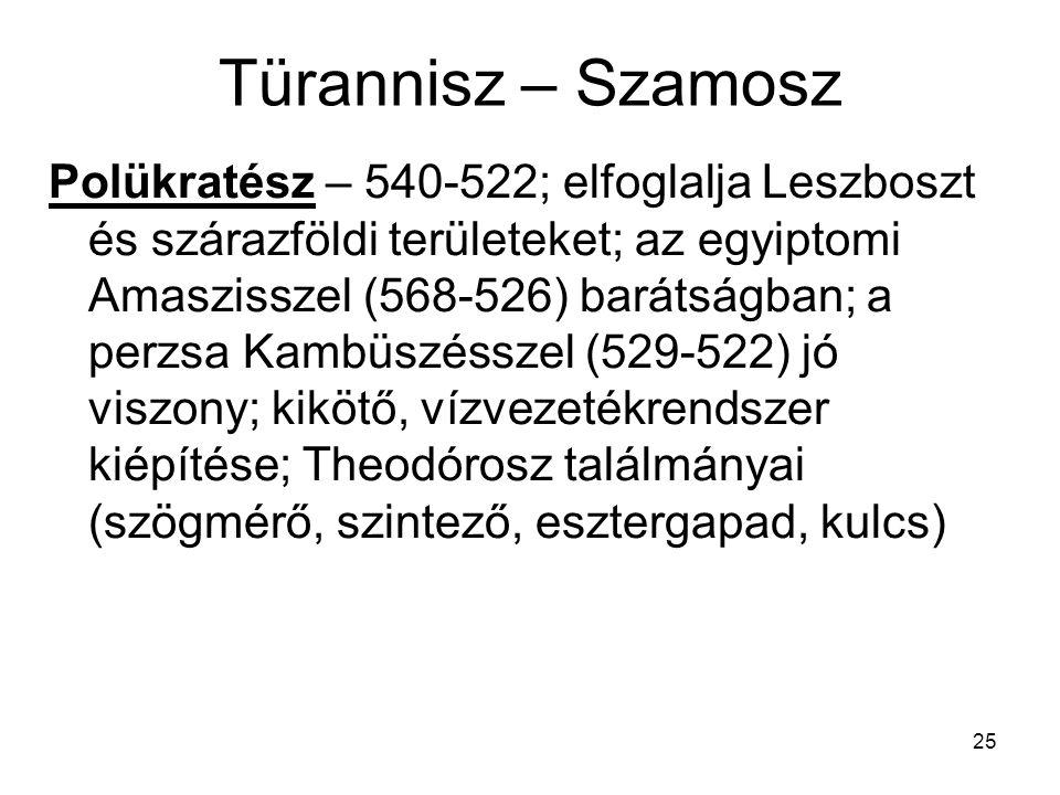 25 Türannisz – Szamosz Polükratész – 540-522; elfoglalja Leszboszt és szárazföldi területeket; az egyiptomi Amaszisszel (568-526) barátságban; a perzs