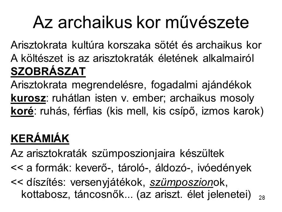 28 Az archaikus kor művészete Arisztokrata kultúra korszaka sötét és archaikus kor A költészet is az arisztokraták életének alkalmairól SZOBRÁSZAT Ari