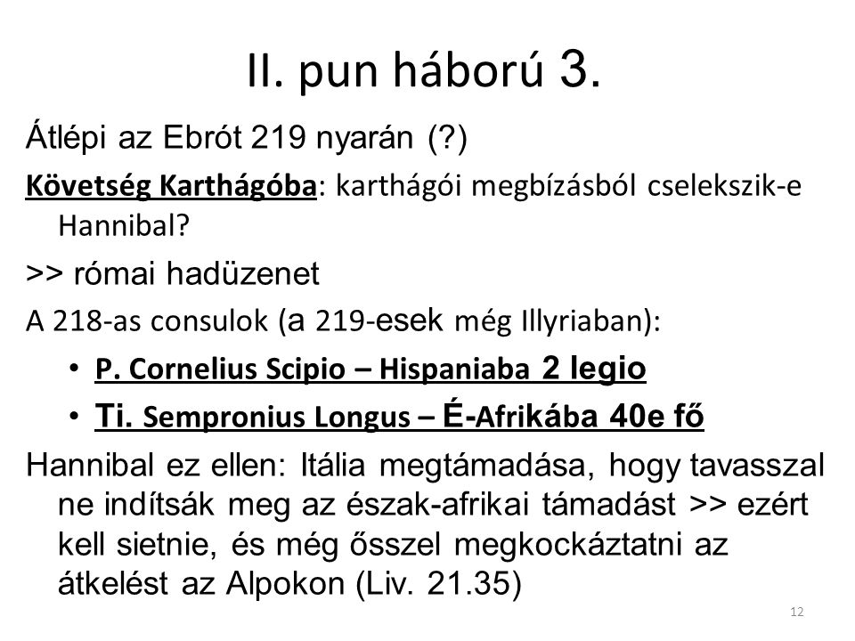 12 II. pun háború 3. Átlépi az Ebrót 219 nyarán (?) Követség Karthágóba: karthágói megbízásból cselekszik-e Hannibal? >> római hadüzenet A 218-as cons