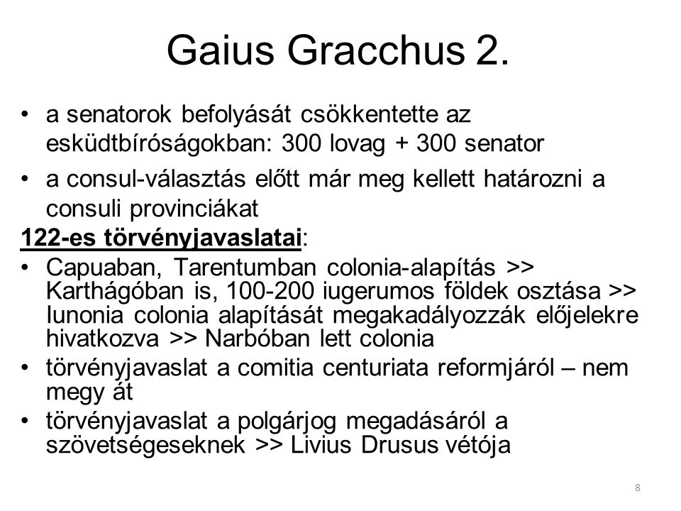 8 Gaius Gracchus 2. a senatorok befolyását csökkentette az esküdtbíróságokban: 300 lovag + 300 senator a consul-választás előtt már meg kellett határo