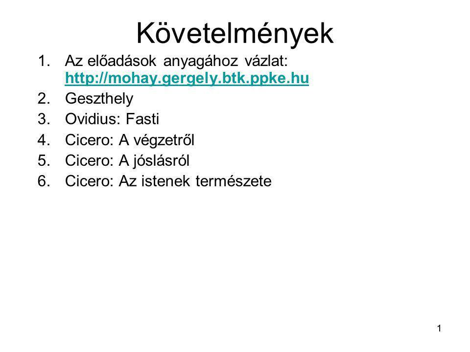 1 Követelmények 1.Az előadások anyagához vázlat: http://mohay.gergely.btk.ppke.hu http://mohay.gergely.btk.ppke.hu 2.Geszthely 3.Ovidius: Fasti 4.Cice