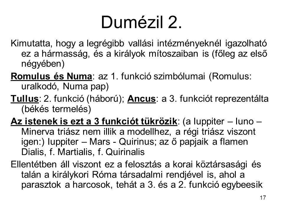 17 Dumézil 2. Kimutatta, hogy a legrégibb vallási intézményeknél igazolható ez a hármasság, és a királyok mítoszaiban is (főleg az első négyében) Romu