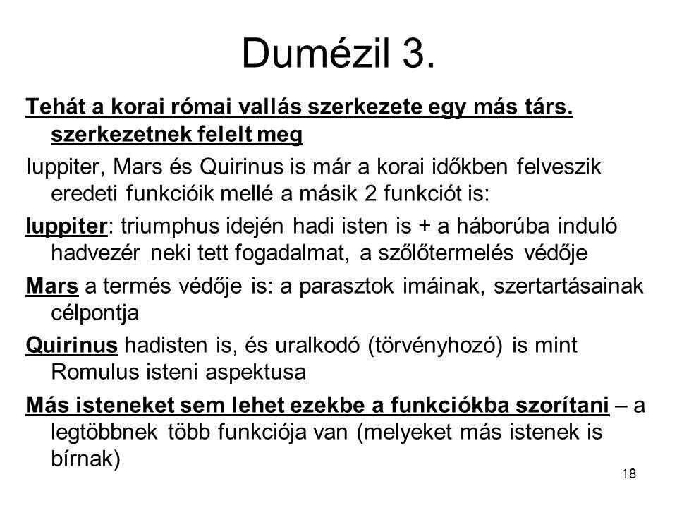 18 Dumézil 3. Tehát a korai római vallás szerkezete egy más társ. szerkezetnek felelt meg Iuppiter, Mars és Quirinus is már a korai időkben felveszik