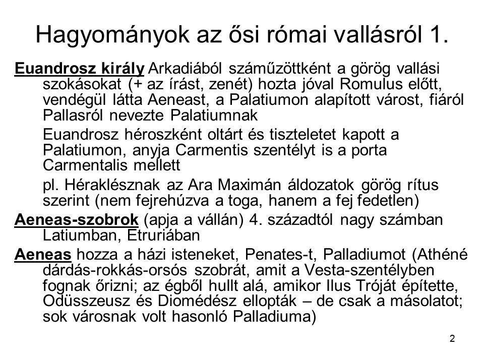 2 Hagyományok az ősi római vallásról 1. Euandrosz király Arkadiából száműzöttként a görög vallási szokásokat (+ az írást, zenét) hozta jóval Romulus e