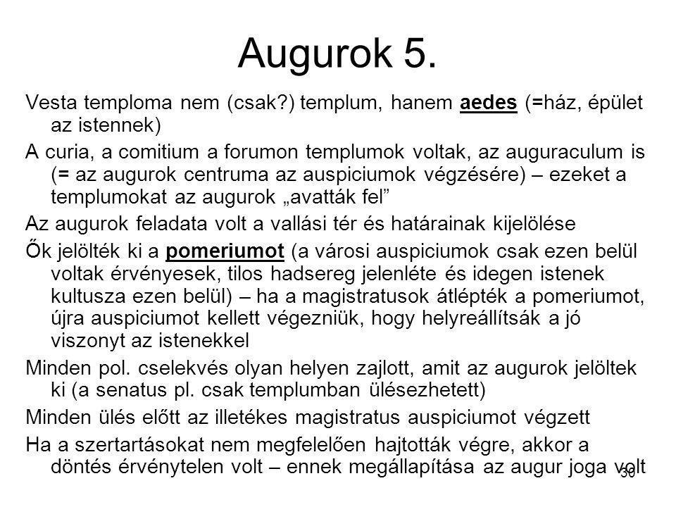 30 Augurok 5. Vesta temploma nem (csak?) templum, hanem aedes (=ház, épület az istennek) A curia, a comitium a forumon templumok voltak, az auguraculu