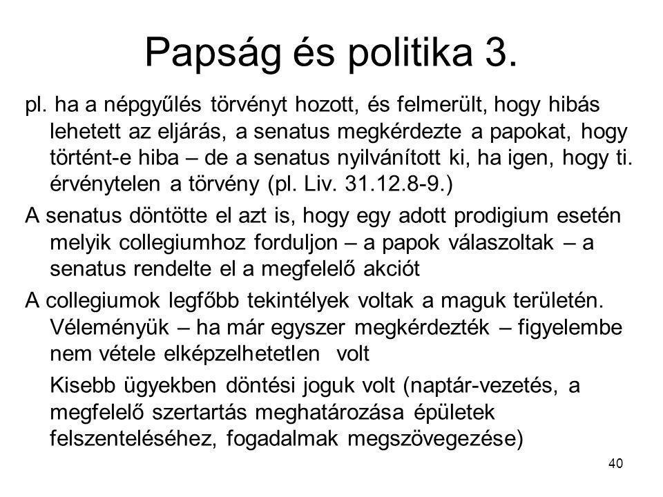 40 Papság és politika 3. pl. ha a népgyűlés törvényt hozott, és felmerült, hogy hibás lehetett az eljárás, a senatus megkérdezte a papokat, hogy törté