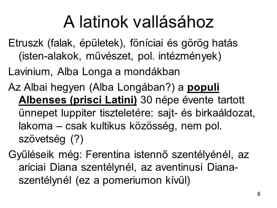 6 A latinok vallásához Etruszk (falak, épületek), föníciai és görög hatás (isten-alakok, művészet, pol. intézmények) Lavinium, Alba Longa a mondákban