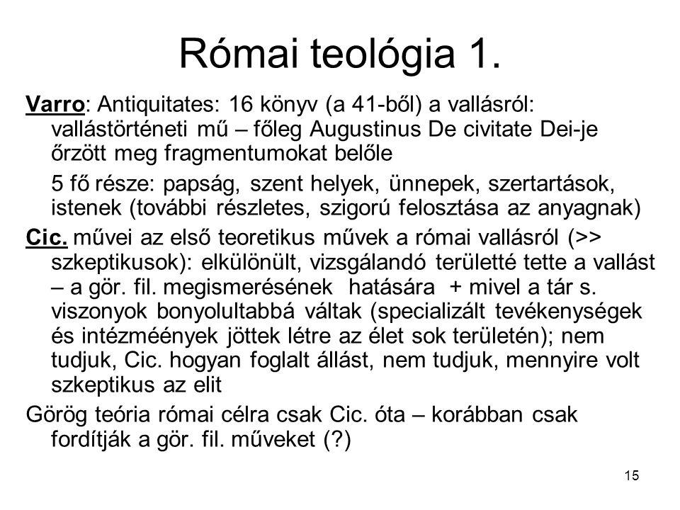 15 Római teológia 1. Varro: Antiquitates: 16 könyv (a 41-ből) a vallásról: vallástörténeti mű – főleg Augustinus De civitate Dei-je őrzött meg fragmen