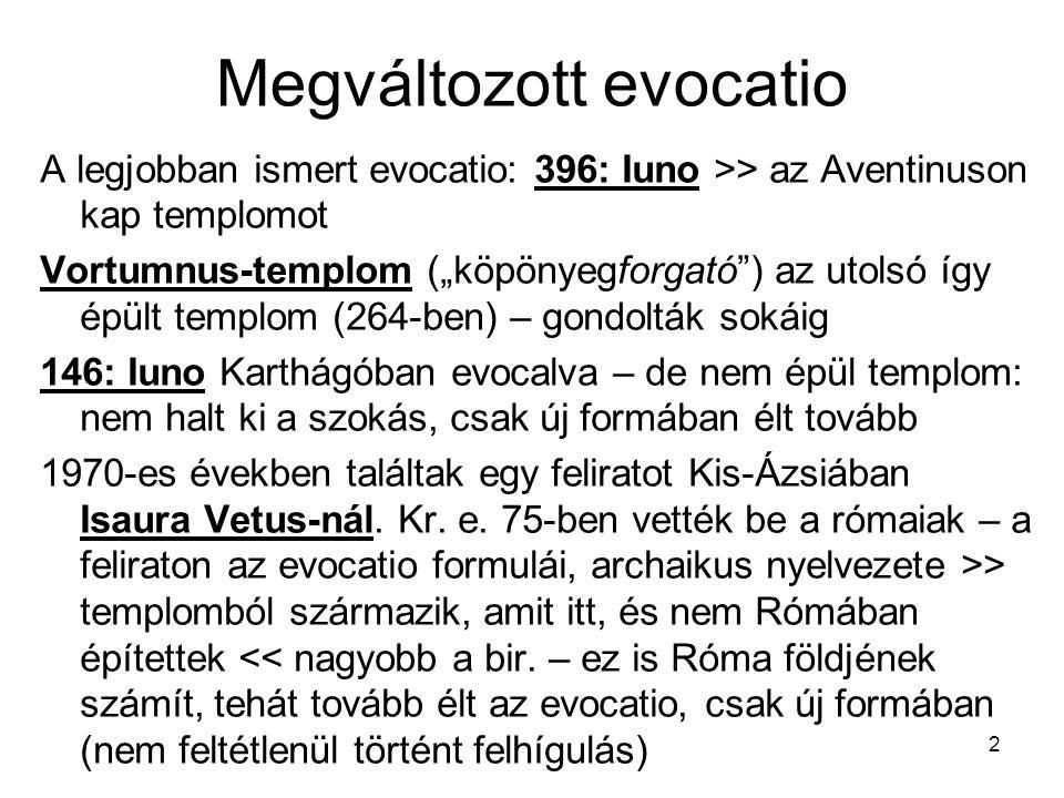"""2 Megváltozott evocatio A legjobban ismert evocatio: 396: Iuno >> az Aventinuson kap templomot Vortumnus-templom (""""köpönyegforgató ) az utolsó így épült templom (264-ben) – gondolták sokáig 146: Iuno Karthágóban evocalva – de nem épül templom: nem halt ki a szokás, csak új formában élt tovább 1970-es években találtak egy feliratot Kis-Ázsiában Isaura Vetus-nál."""