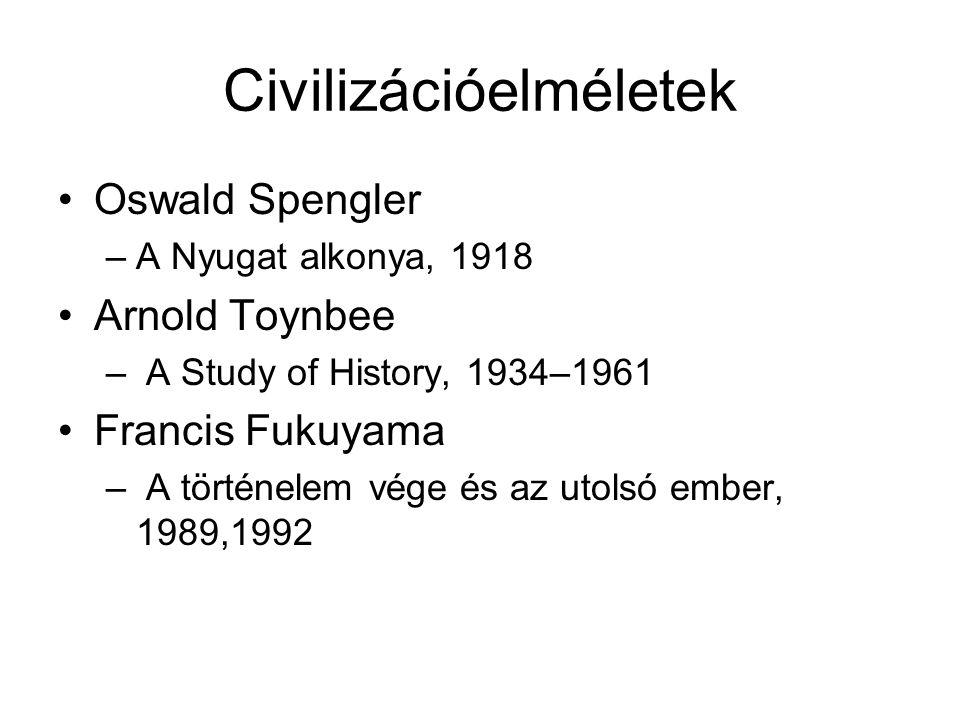 Civilizációelméletek Oswald Spengler –A Nyugat alkonya, 1918 Arnold Toynbee – A Study of History, 1934–1961 Francis Fukuyama – A történelem vége és az