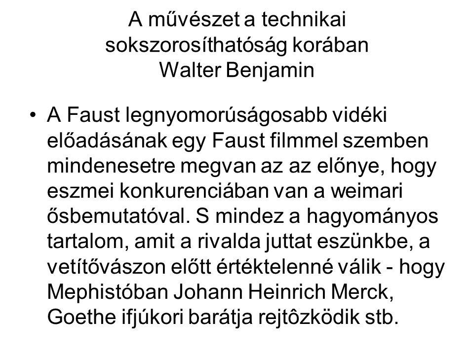 A művészet a technikai sokszorosíthatóság korában Walter Benjamin A Faust legnyomorúságosabb vidéki előadásának egy Faust filmmel szemben mindenesetre megvan az az előnye, hogy eszmei konkurenciában van a weimari ősbemutatóval.