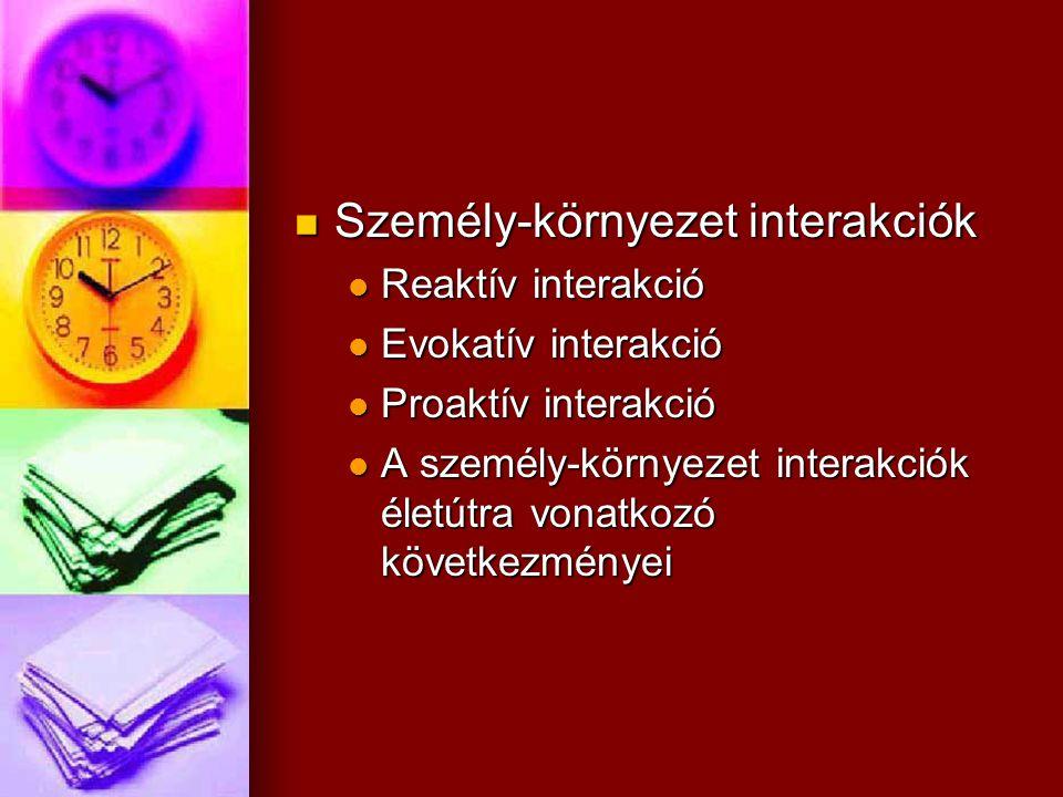 Személy-környezet interakciók Személy-környezet interakciók Reaktív interakció Reaktív interakció Evokatív interakció Evokatív interakció Proaktív int