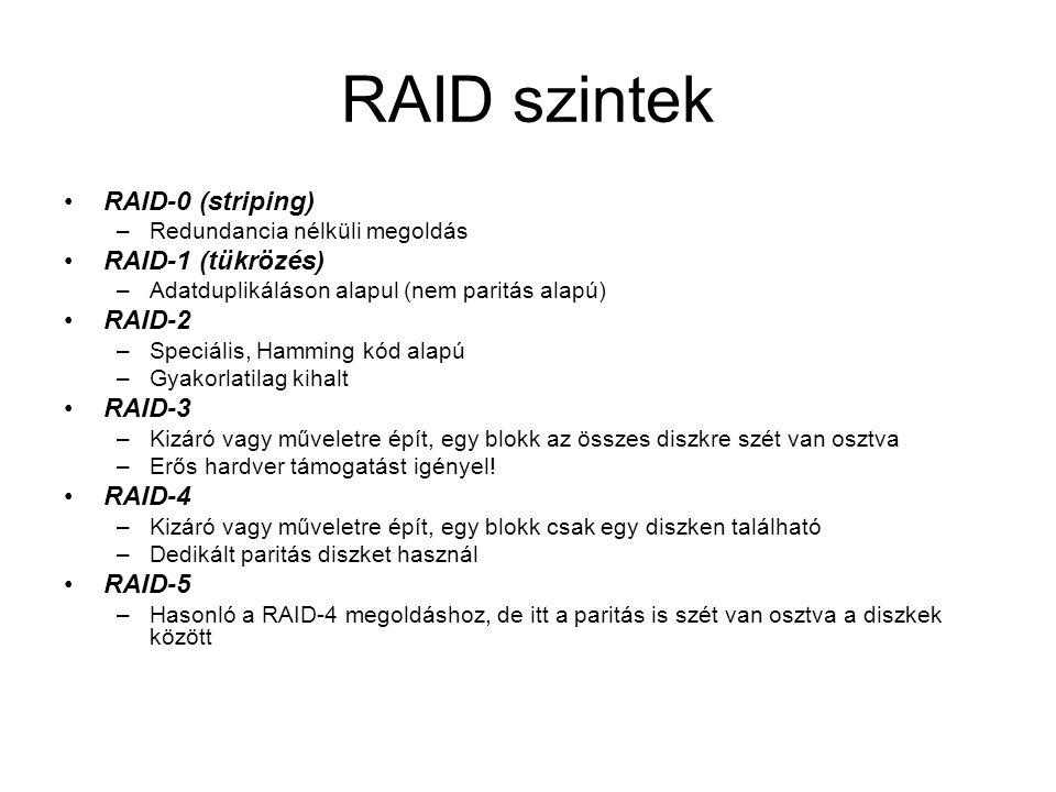RAID szintek RAID-0 (striping) –Redundancia nélküli megoldás RAID-1 (tükrözés) –Adatduplikáláson alapul (nem paritás alapú) RAID-2 –Speciális, Hamming kód alapú –Gyakorlatilag kihalt RAID-3 –Kizáró vagy műveletre épít, egy blokk az összes diszkre szét van osztva –Erős hardver támogatást igényel.