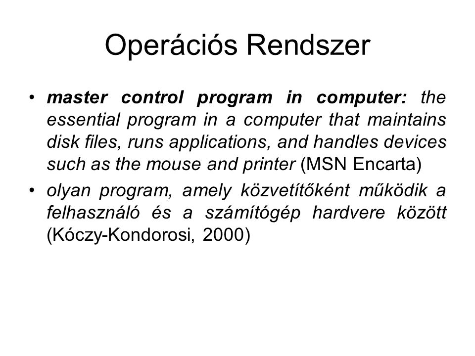 Operációs Rendszer master control program in computer: the essential program in a computer that maintains disk files, runs applications, and handles devices such as the mouse and printer (MSN Encarta) olyan program, amely közvetítőként működik a felhasználó és a számítógép hardvere között (Kóczy-Kondorosi, 2000)