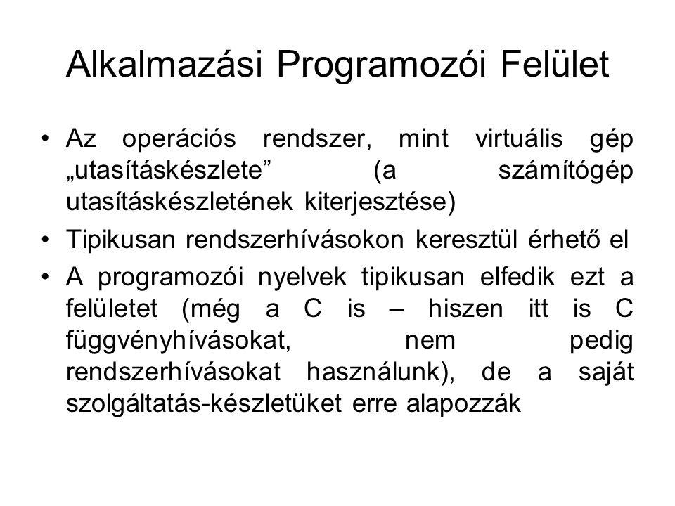 """Alkalmazási Programozói Felület Az operációs rendszer, mint virtuális gép """"utasításkészlete (a számítógép utasításkészletének kiterjesztése) Tipikusan rendszerhívásokon keresztül érhető el A programozói nyelvek tipikusan elfedik ezt a felületet (még a C is – hiszen itt is C függvényhívásokat, nem pedig rendszerhívásokat használunk), de a saját szolgáltatás-készletüket erre alapozzák"""