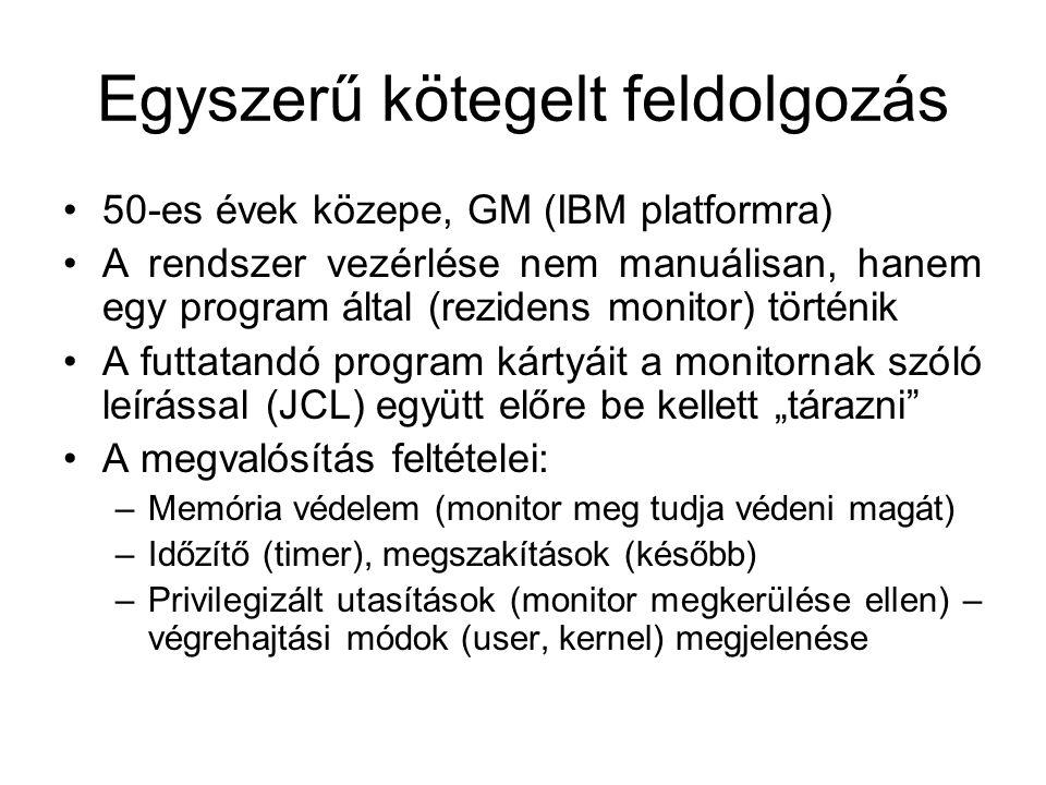 """Egyszerű kötegelt feldolgozás 50-es évek közepe, GM (IBM platformra) A rendszer vezérlése nem manuálisan, hanem egy program által (rezidens monitor) történik A futtatandó program kártyáit a monitornak szóló leírással (JCL) együtt előre be kellett """"tárazni A megvalósítás feltételei: –Memória védelem (monitor meg tudja védeni magát) –Időzítő (timer), megszakítások (később) –Privilegizált utasítások (monitor megkerülése ellen) – végrehajtási módok (user, kernel) megjelenése"""