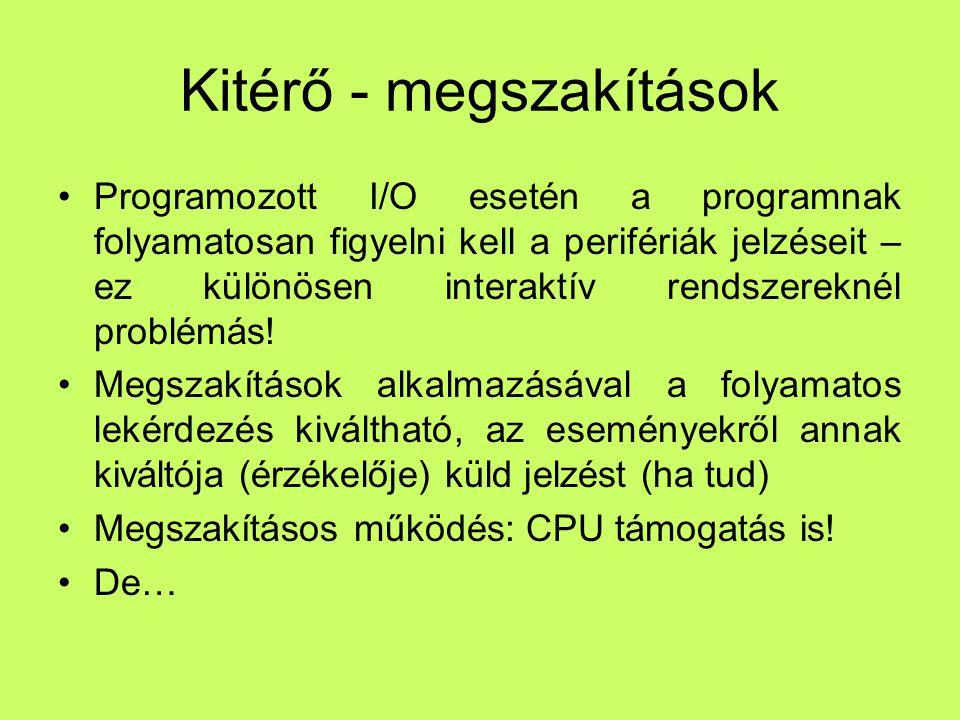 Kitérő - megszakítások Programozott I/O esetén a programnak folyamatosan figyelni kell a perifériák jelzéseit – ez különösen interaktív rendszereknél problémás.