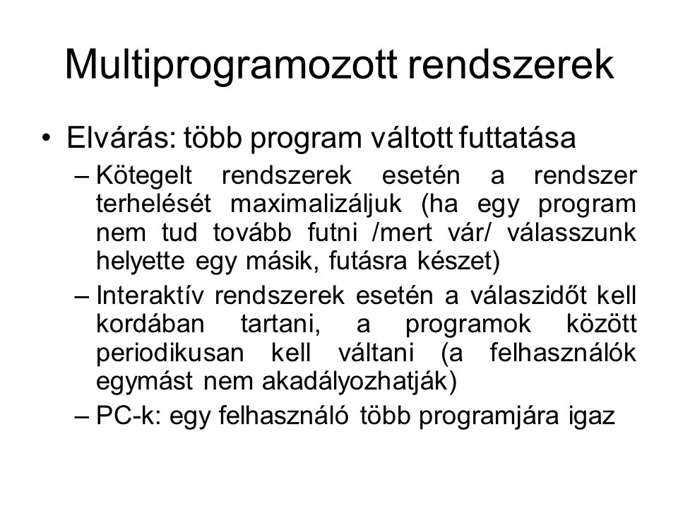 Multiprogramozott rendszerek Elvárás: több program váltott futtatása –Kötegelt rendszerek esetén a rendszer terhelését maximalizáljuk (ha egy program nem tud tovább futni /mert vár/ válasszunk helyette egy másik, futásra készet) –Interaktív rendszerek esetén a válaszidőt kell kordában tartani, a programok között periodikusan kell váltani (a felhasználók egymást nem akadályozhatják) –PC-k: egy felhasználó több programjára igaz