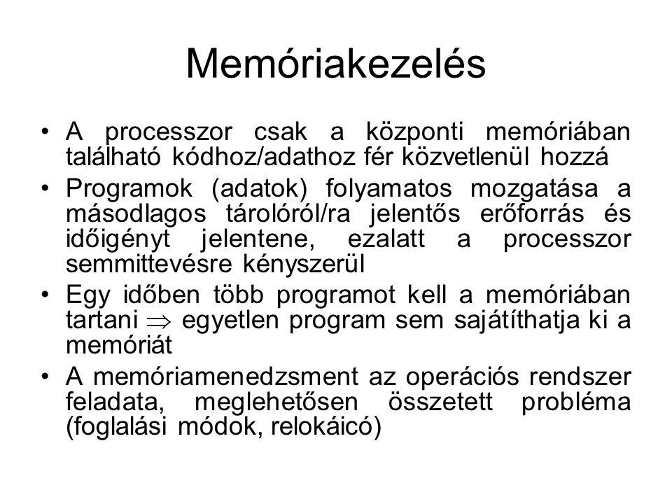 Memóriakezelés A processzor csak a központi memóriában található kódhoz/adathoz fér közvetlenül hozzá Programok (adatok) folyamatos mozgatása a másodlagos tárolóról/ra jelentős erőforrás és időigényt jelentene, ezalatt a processzor semmittevésre kényszerül Egy időben több programot kell a memóriában tartani  egyetlen program sem sajátíthatja ki a memóriát A memóriamenedzsment az operációs rendszer feladata, meglehetősen összetett probléma (foglalási módok, relokáicó)