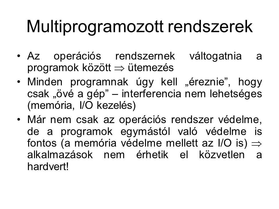 """Multiprogramozott rendszerek Az operációs rendszernek váltogatnia a programok között  ütemezés Minden programnak úgy kell """"éreznie , hogy csak """"övé a gép – interferencia nem lehetséges (memória, I/O kezelés) Már nem csak az operációs rendszer védelme, de a programok egymástól való védelme is fontos (a memória védelme mellett az I/O is)  alkalmazások nem érhetik el közvetlen a hardvert!"""